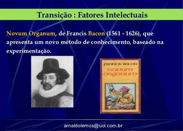 Transição : Fatores IntelectuaisNovum Organum, de Francis Bacon (1561 - 1626), queapresenta um novo método de conhecimento...