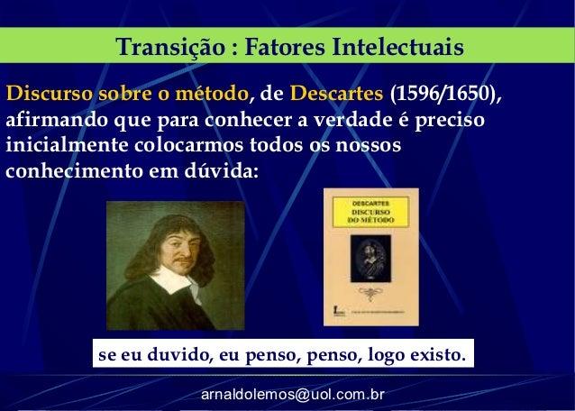 Transição : Fatores IntelectuaisDiscurso sobre o método, de Descartes (1596/1650),afirmando que para conhecer a verdade é ...