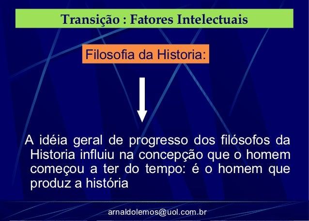 Transição : Fatores Intelectuais         Filosofia da Historia:A idéia geral de progresso dos filósofos da Historia influi...
