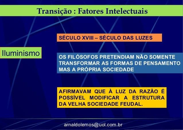 Transição : Fatores Intelectuais               SÉCULO XVIII – SÉCULO DAS LUZESIluminismo     OS FILÓSOFOS PRETENDIAM NÃO S...