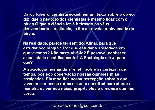 Darcy Ribeiro, cientista social, em um texto sobre o obvio,diz que o negocio dos cientistas é mesmo lidar com oobvio.O que...