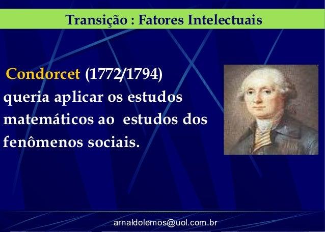 Transição : Fatores IntelectuaisCondorcet (1772/1794)queria aplicar os estudosmatemáticos ao estudos dosfenômenos sociais....