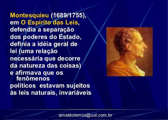Montesquieu (1689/1755),em O Espírito das Leis,defendia a separaçãodos poderes do Estado,definia a idéia geral delei (uma ...
