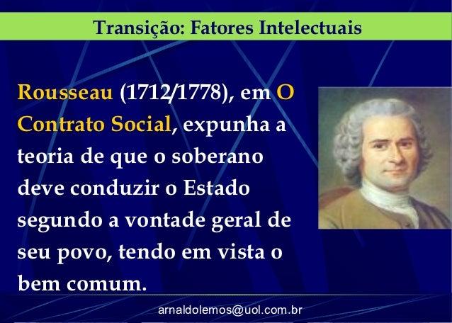 Transição: Fatores IntelectuaisRousseau (1712/1778), em OContrato Social, expunha ateoria de que o soberanodeve conduzir o...