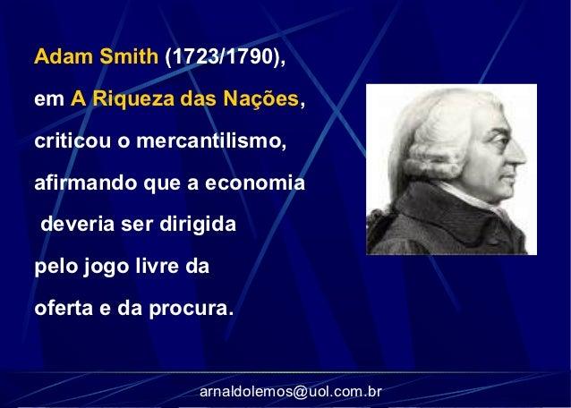 Adam Smith (1723/1790),em A Riqueza das Nações,criticou o mercantilismo,afirmando que a economiadeveria ser dirigidapelo j...