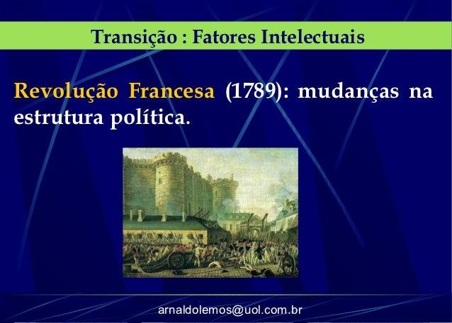 Transição : Fatores IntelectuaisRevolução Francesa (1789): mudanças naestrutura política.              arnaldolemos@uol.co...