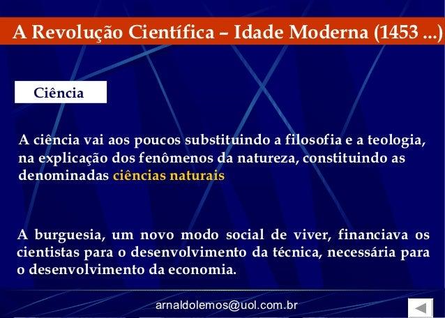 A Revolução Científica – Idade Moderna (1453 ...)  CiênciaA ciência vai aos poucos substituindo a filosofia e a teologia,n...