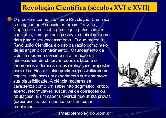 Revolução Cientifica (séculos XVI e XVII)O processo conhecido como Revolução Cientificase originou no Renascimento(com Da ...
