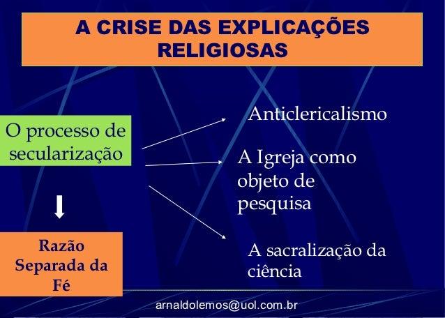 A CRISE DAS EXPLICAÇÕES              RELIGIOSAS                              AnticlericalismoO processo desecularização   ...