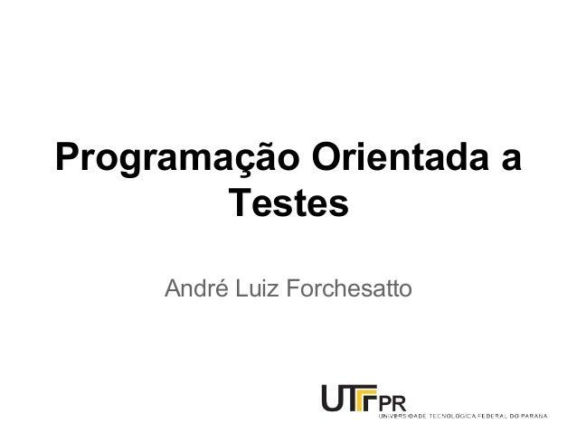 Programação Orientada a Testes André Luiz Forchesatto