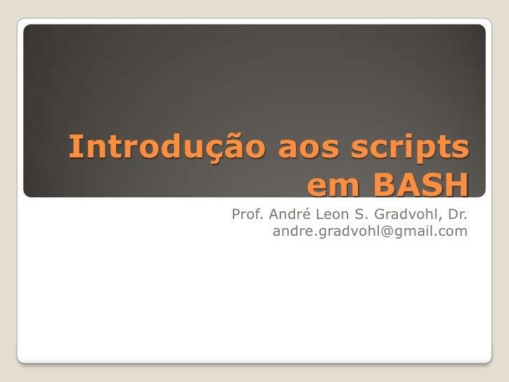Introdução aos scripts em BASH<br />Prof. André Leon S. Gradvohl, Dr.<br />andre.gradvohl@gmail.com<br />