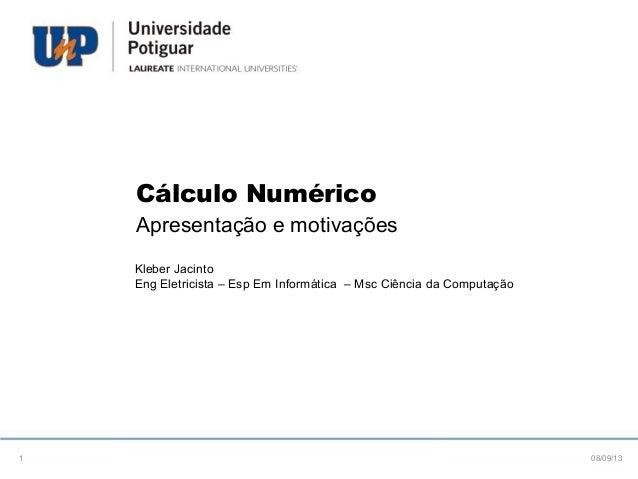 Cálculo Numérico Apresentação e motivações Kleber Jacinto Eng Eletricista – Esp Em Informática – Msc Ciência da Computação...