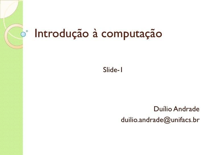 Introdução à computação Revisão 1 Duílio Andrade [email_address]