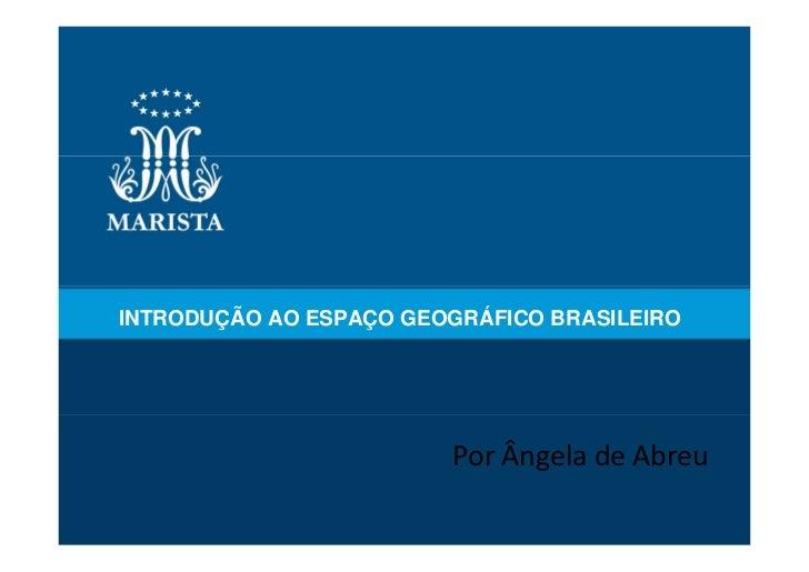 INTRODUÇÃO AO ESPAÇO GEOGRÁFICO BRASILEIRO                        Por Ângela de Abreu