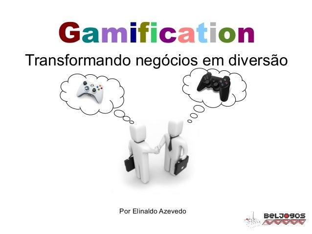 Gamification Transformando negócios em diversão Por Elinaldo Azevedo