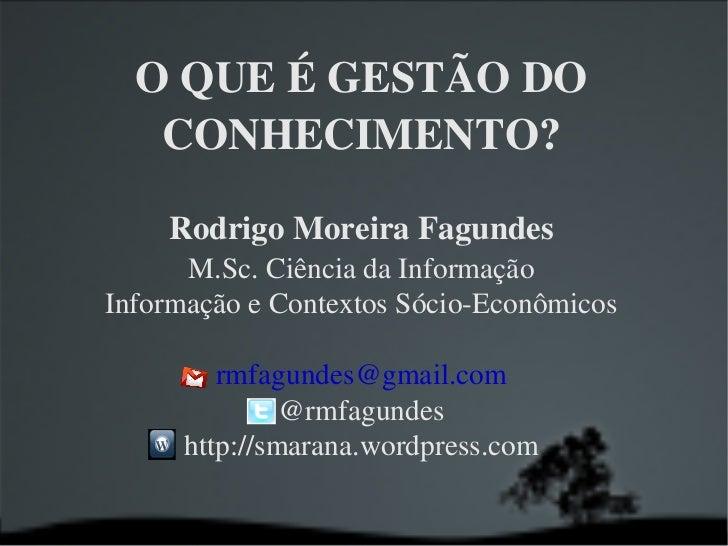 O QUE É GESTÃO DO CONHECIMENTO? Rodrigo Moreira Fagundes M.Sc. Ciência da Informação Informação e Contextos Sócio-Econômic...