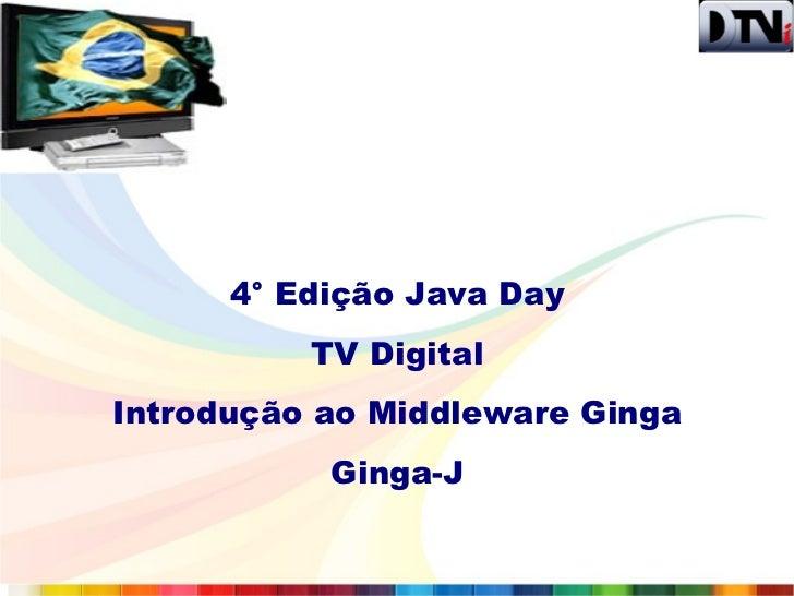 4° Edição Java Day          TV DigitalIntrodução ao Middleware Ginga           Ginga-J