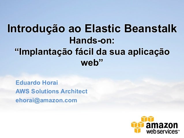 """Introdução ao Elastic Beanstalk            Hands-on: """"Implantação fácil da sua aplicação                web"""" Eduardo Horai..."""
