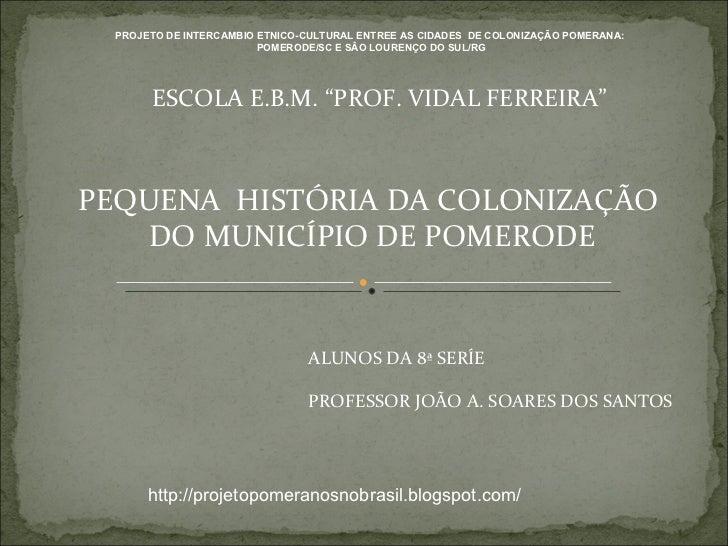 """PEQUENA  HISTÓRIA DA COLONIZAÇÃO  DO MUNICÍPIO DE POMERODE ESCOLA E.B.M. """"PROF. VIDAL FERREIRA"""" ALUNOS DA 8ª SERÍE PROFESS..."""