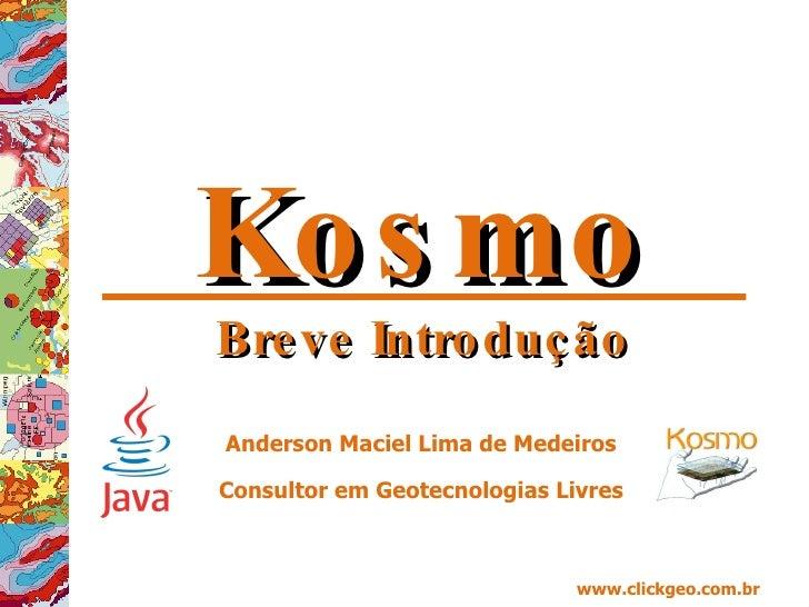 Kosmo Breve Introdução Anderson Maciel Lima de Medeiros Consultor em Geotecnologias Livres www.clickgeo.com.br