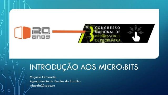 INTRODUÇÃO AOS MICRO:BITS Miguela Fernandes Agrupamento de Escolas da Batalha miguela@sapo.pt