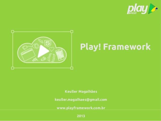 Play! FrameworkKeuller Magalhãeskeuller.magalhaes@gmail.comwww.playframework.com.br2013