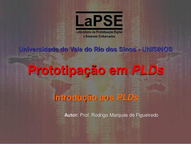 Universidade do Vale do Rio dos Sinos - UNISINOS  Prototipação em PLDs Introdução aos PLDs Autor: Prof. Rodrigo Marques de...