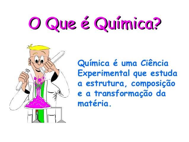 O Que é Química?     Química é uma Ciência     Experimental que estuda     a estrutura, composição     e a transformação d...