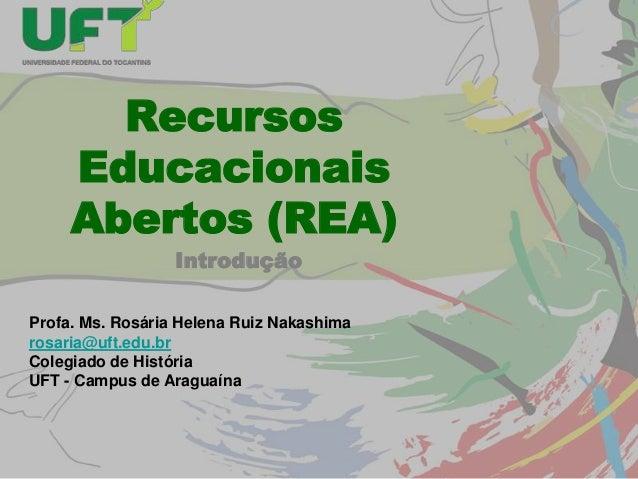 Recursos Educacionais Abertos (REA) Introdução Profa. Ms. Rosária Helena Ruiz Nakashima rosaria@uft.edu.br Colegiado de Hi...