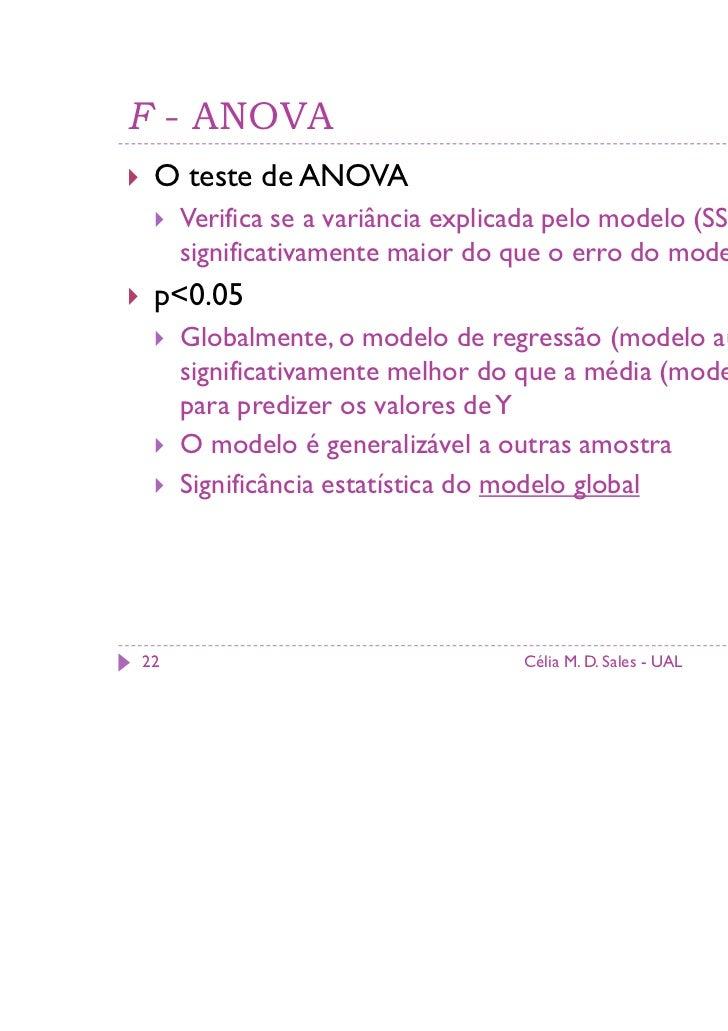 F - ANOVA O teste de ANOVA     Verifica se a variância explicada pelo modelo (SSm) é     significativamente maior do que o...