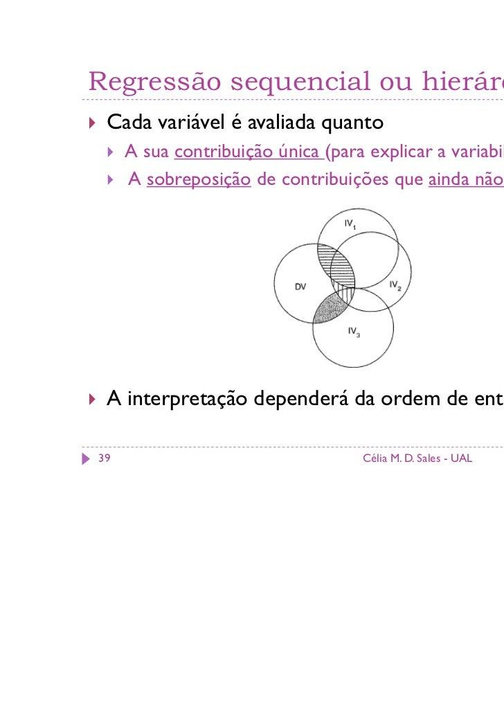 Regressão sequencial ou hierárquica Cada variável é avaliada quanto     A sua contribuição única (para explicar a variabil...