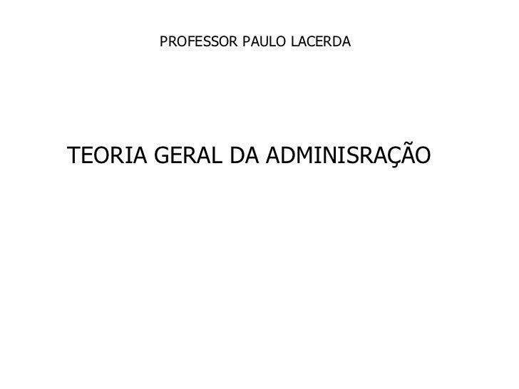TEORIA GERAL DA ADMINISRAÇÃO PROFESSOR PAULO LACERDA