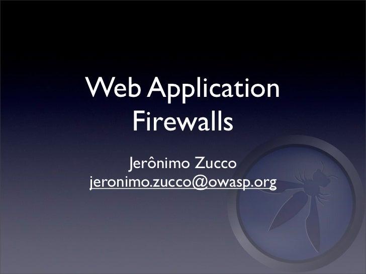 Web Application  Firewalls      Jerônimo Zuccojeronimo.zucco@owasp.org