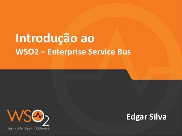Introdução ao WSO2 – Enterprise Service Bus Edgar Silva