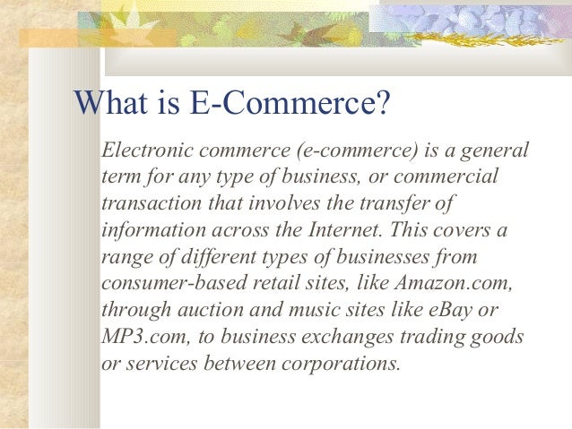 What is E-Commerce? Electronic commerce (e-commerce) is a general term for any type of business, or commercial transaction...