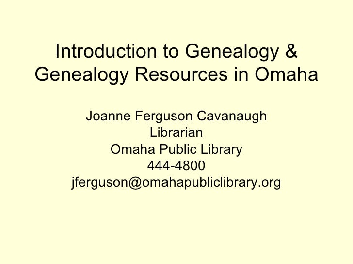 Introduction to Genealogy & Genealogy Resources in Omaha Joanne Ferguson Cavanaugh Librarian Omaha Public Library 444-4800...