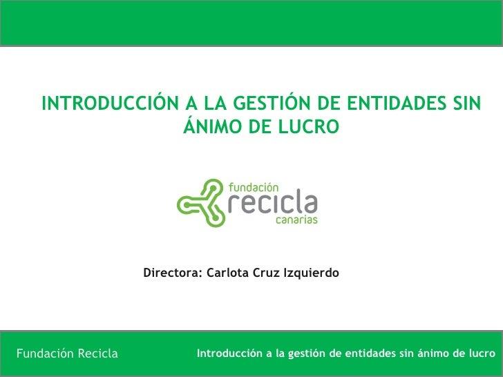 INTRODUCCIÓN A LA GESTIÓN DE ENTIDADES SIN ÁNIMO DE LUCRO Directora: Carlota Cruz Izquierdo
