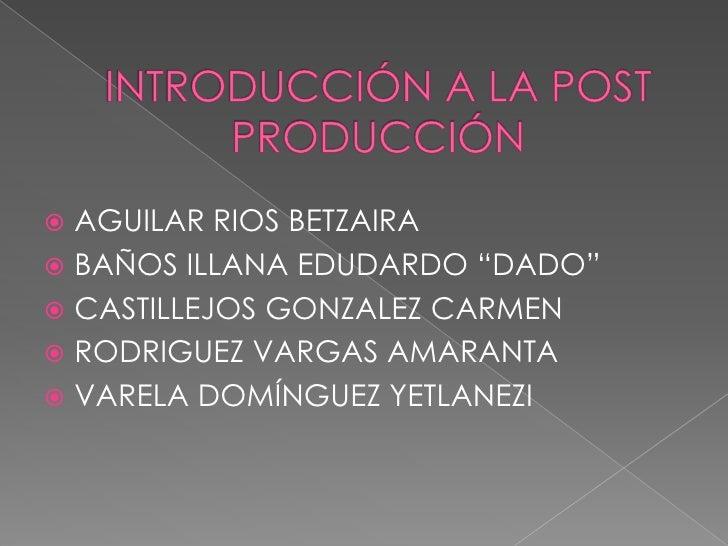 """INTRODUCCIÓN A LA POST PRODUCCIÓN<br />AGUILAR RIOS BETZAIRA<br />BAÑOS ILLANA EDUDARDO """"DADO""""<br />CASTILLEJOS GONZALEZ C..."""