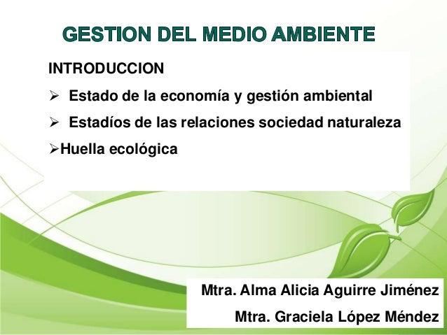 Mtra. Alma Alicia Aguirre Jiménez Mtra. Graciela López Méndez INTRODUCCION  Estado de la economía y gestión ambiental  E...