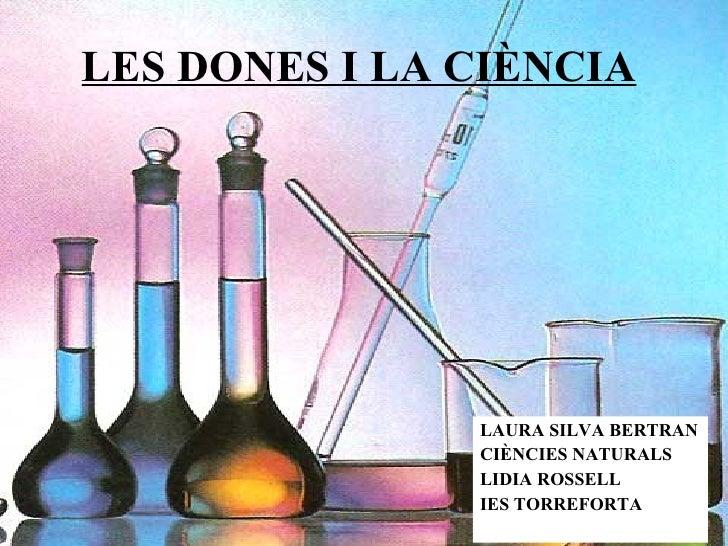LES DONES I LA CIÈNCIA <ul><li>LAURA SILVA BERTRAN </li></ul><ul><li>CIÈNCIES NATURALS </li></ul><ul><li>LIDIA ROSSELL </l...