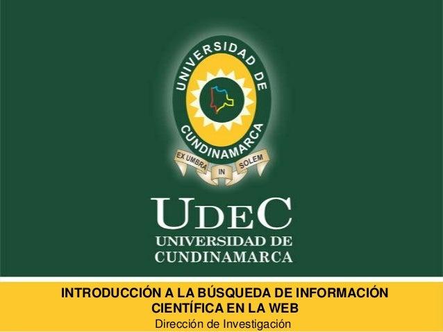 INTRODUCCIÓN A LA BÚSQUEDA DE INFORMACIÓN CIENTÍFICA EN LA WEB Dirección de Investigación
