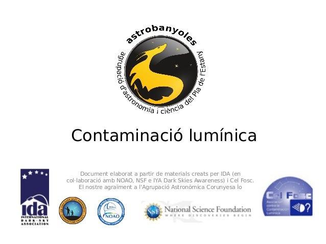 Contaminació lumínica Document elaborat a partir de materials creats per IDA (en col·laboració amb NOAO, NSF e IYA Dark Sk...
