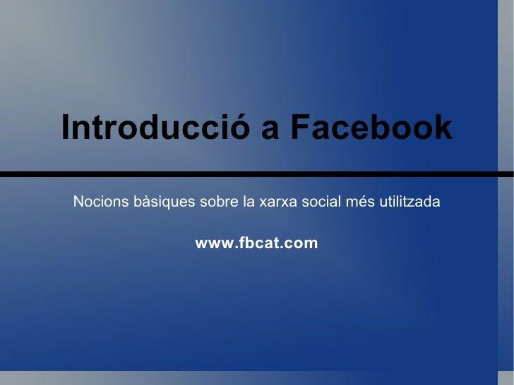 Introducció  a Facebook Nocions bàsiques sobre la xarxa social més utilitzada www.fbcat.com
