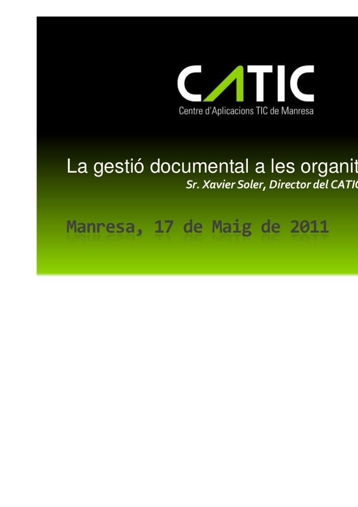 La gestió documental a les organitzacions             Sr. Xavier Soler, Director del CATICManresa, 17 de Maig de 2011