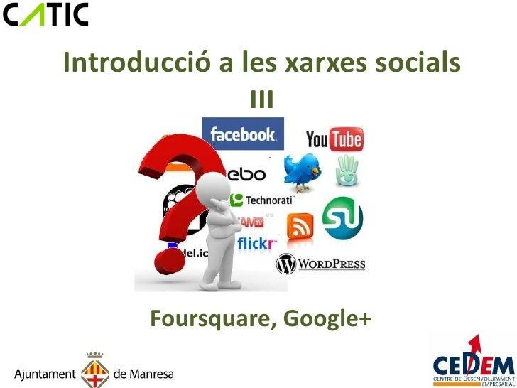 Introducció a les xarxes socials               III      Foursquare, Google+