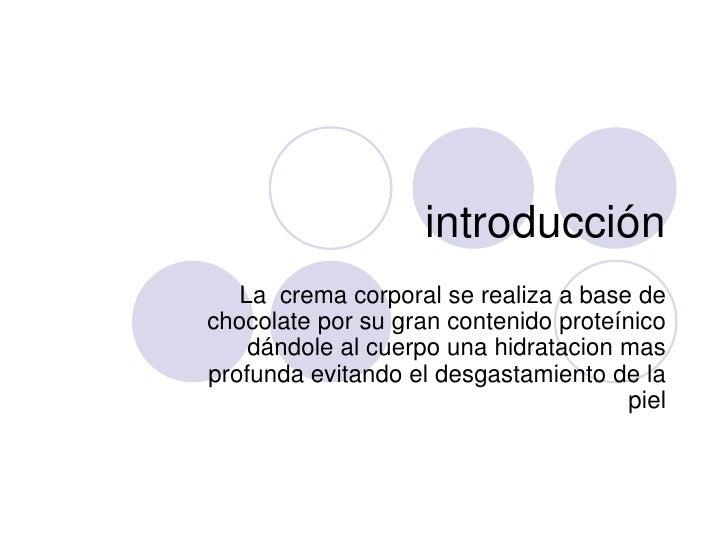 introducción<br />La  crema corporal se realiza a base de chocolate por su gran contenido proteínico dándole al cuerpo una...