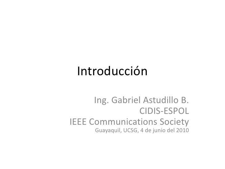 Introducción<br />Ing. Gabriel Astudillo B.<br />CIDIS-ESPOL<br />IEEE CommunicationsSociety<br />Guayaquil, UCSG, 4 de ju...