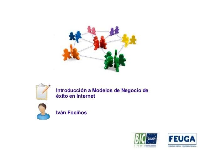 Introducción a Modelos de Negocio de éxito en Internet Iván Fociños