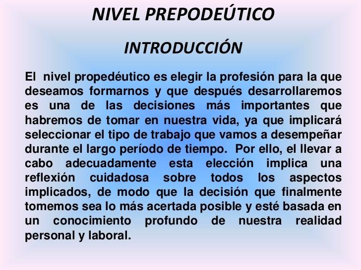 NIVEL PREPODEÚTICO<br />INTRODUCCIÓN<br />El  nivel propedéutico es elegir la profesión para la que deseamos formarnos y q...