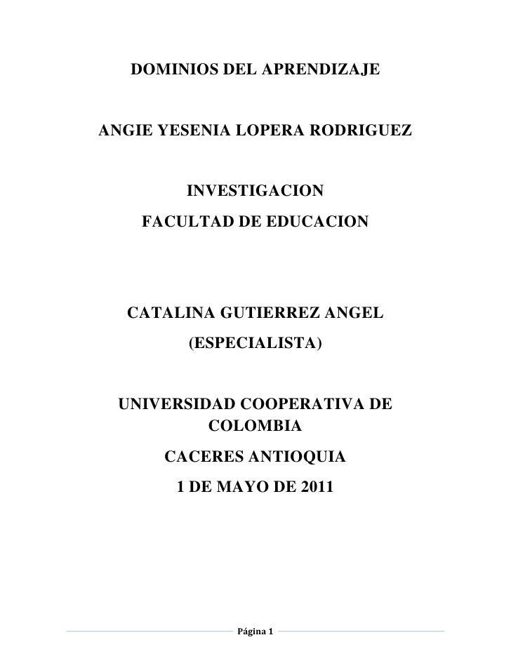 DOMINIOS DEL APRENDIZAJE<br />ANGIE YESENIA LOPERA RODRIGUEZ<br />INVESTIGACION<br />FACULTAD DE EDUCACION <br />CATALINA ...